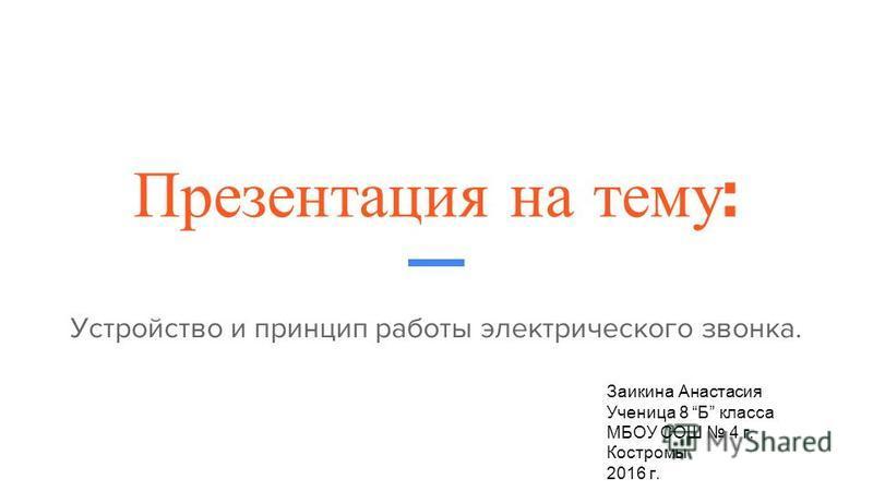 Презентация на тему : Устройство и принцип работы электрического звонка. Заикина Анастасия Ученица 8 Б класса МБОУ СОШ 4 г. Костромы 2016 г.