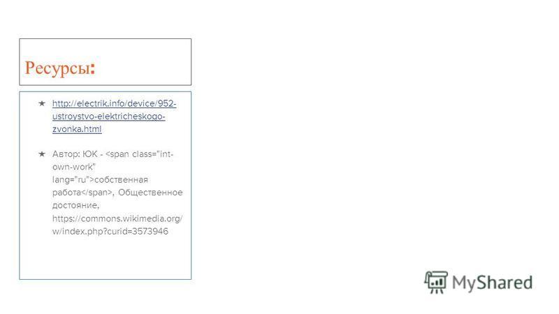 Ресурсы : http://electrik.info/device/952- ustroystvo-elektricheskogo- zvonka.html http://electrik.info/device/952- ustroystvo-elektricheskogo- zvonka.html Автор: ЮК - собственная работа, Общественное достояние, https://commons.wikimedia.org/ w/index