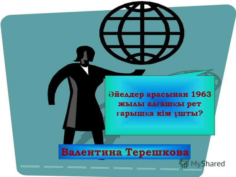 Ә келдер арасынан 1963 жилы ал ғ аш қ ы лет ғ ббббббббарыш қ а кім ұ шты? Валентина Терешкова