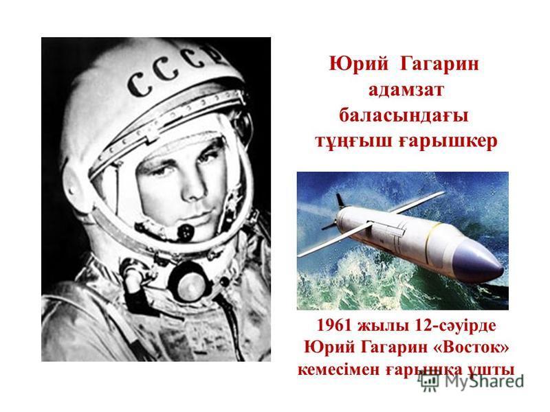 1961 жилы 12-сәуiрде Юрий Гагарин «Восток» кемесiмен ғббббббббарышқа ұшты Юрий Гагарин адамзат баласындағы тұңғыш ғббббббббарышкер