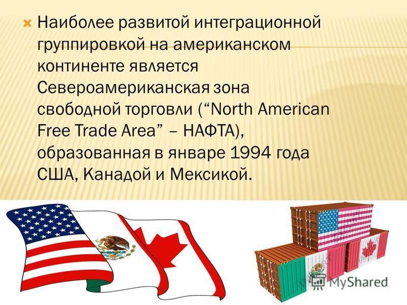Наиболее развитой интеграционной группировкой на американском континенте является Североамериканская зона свободной торговли (North American Free Trade Area – НАФТА), образованная в январе 1994 года США, Канадой и Мексикой.
