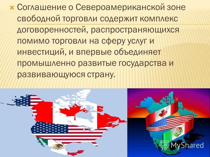 Соглашение о Североамериканской зоне свободной торговли содержит комплекс договоренностей, распространяющихся помимо торговли на сферу услуг и инвестиций, и впервые объединяет промышленно развитые государства и развивающуюся страну.
