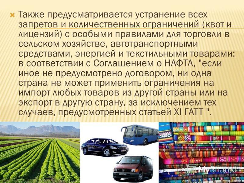 Также предусматривается устранение всех запретов и количественных ограничений (квот и лицензий) с особыми правилами для торговли в сельском хозяйстве, автотранспортными средствами, энергией и текстильными товарами: в соответствии с Соглашением о НАФТ