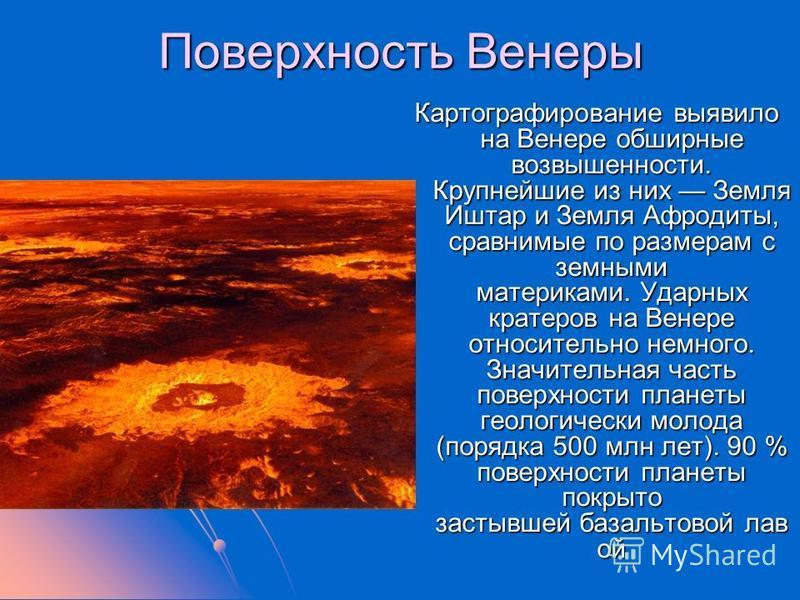 Поверхность Венеры Картографирование выявило на Венере обширные возвышенности. Крупнейшие из них Земля Иштар и Земля Афродиты, сравнимые по размерам с земными материками. Ударных кратеров на Венере относительно немного. Значительная часть поверхности