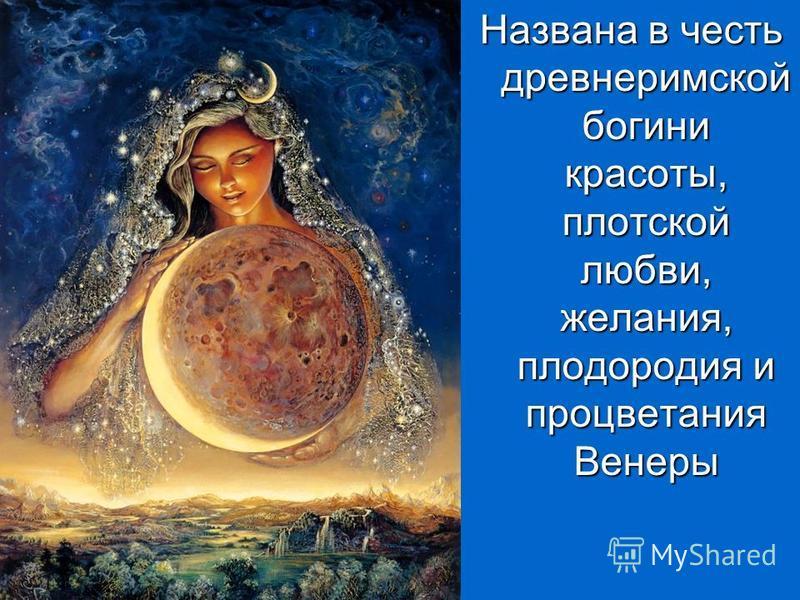 Названа в честь древнеримской богини красоты, плотской любви, желания, плодородия и процветания Венеры
