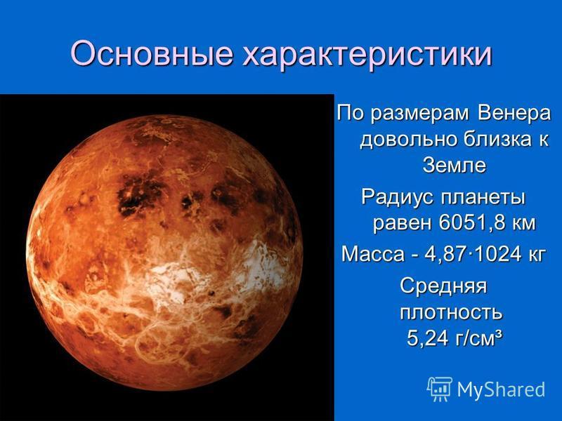 Основные характеристики По размерам Венера довольно близка к Земле Радиус планеты равен 6051,8 км Масса - 4,87·1024 кг Средняя плотность 5,24 г/см³