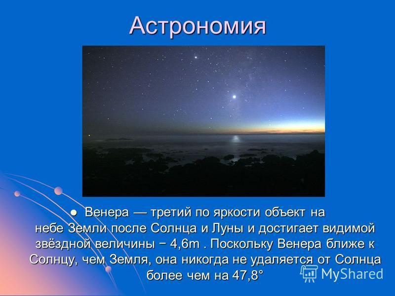 Астрономия Венера третий по яркости объект на небе Земли после Солнца и Луны и достигает видимой звёздной величины 4,6m. Поскольку Венера ближе к Солнцу, чем Земля, она никогда не удаляется от Солнца более чем на 47,8° Венера третий по яркости объект