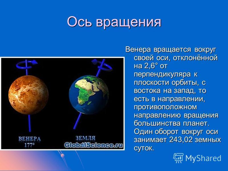 Ось вращения Венера вращается вокруг своей оси, отклонённой на 2,6° от перпендикуляра к плоскости орбиты, с востока на запад, то есть в направлении, противоположном направлению вращения большинства планет. Один оборот вокруг оси занимает 243,02 земны