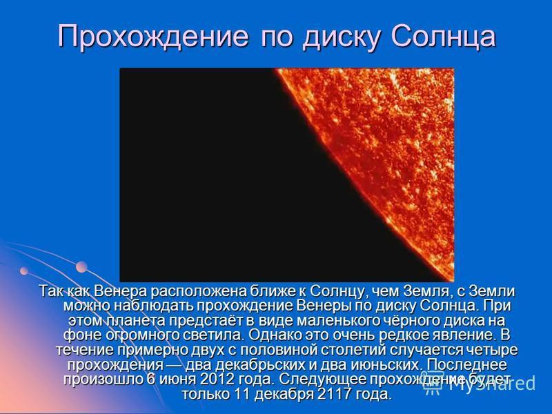 Прохождение по диску Солнца Так как Венера расположена ближе к Солнцу, чем Земля, с Земли можно наблюдать прохождение Венеры по диску Солнца. При этом планета предстаёт в виде маленького чёрного диска на фоне огромного светила. Однако это очень редко