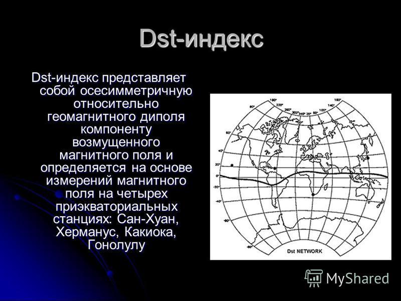 Dst-индекс Dst-индекс представляет собой осесимметричную относительно геомагнитного диполя компоненту возмущенного магнитного поля и определяется на основе измерений магнитного поля на четырех приэкваториальных станциях: Сан-Хуан, Херманус, Какиока,