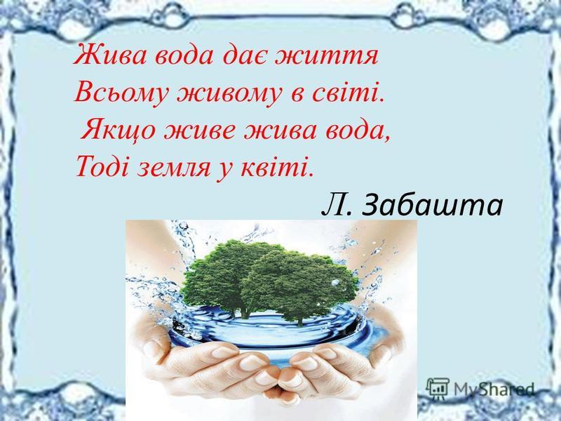 Жива вода дає життя Всьому живому в світі. Якщо живе жива вода, Тоді земля у квіті. Л. Забашта