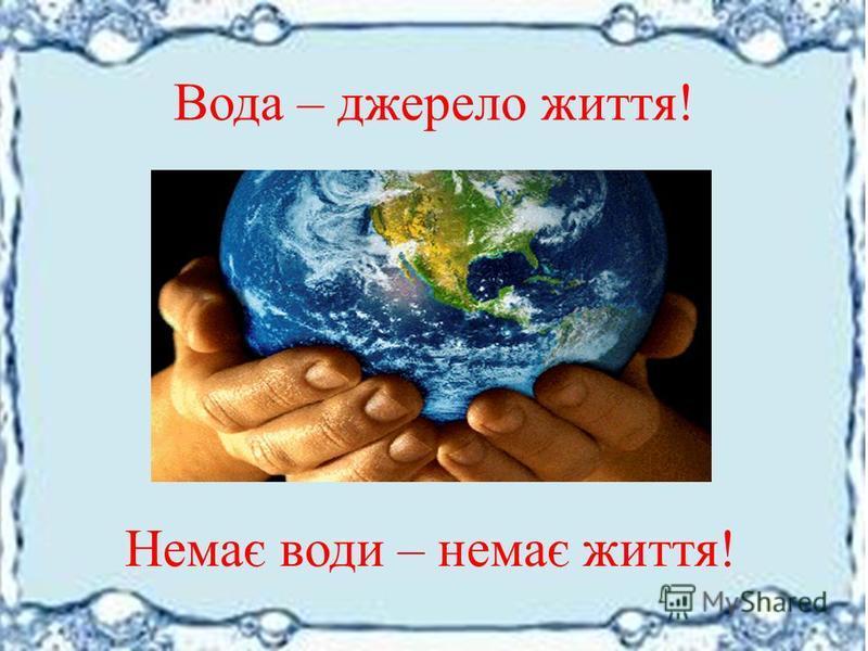 Вода – джерело життя! Немає води – немає життя!