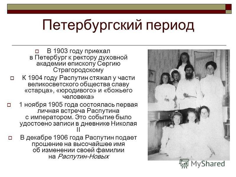 Петербургский период В 1903 году приехал в Петербург к ректору духовной академии епископу Сергию Страгородскому К 1904 году Распутин стяжал у части великосветского общества славу «старца», «юродивого» и «божьего человека» 1 ноября 1905 года состоялас