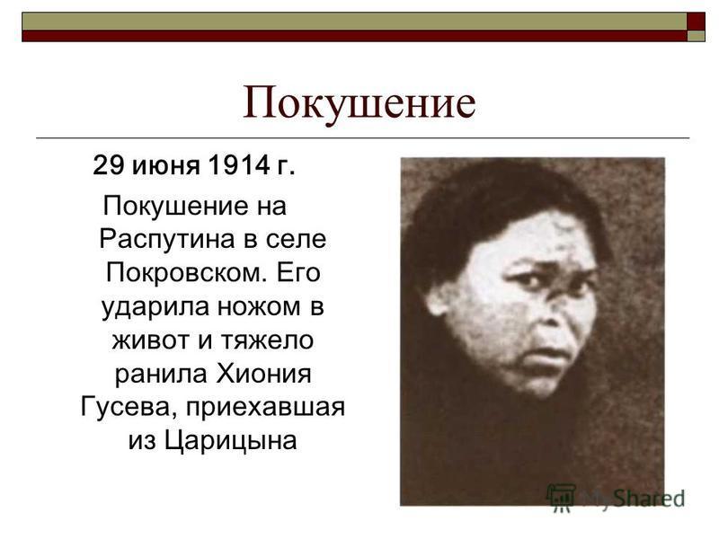 Покушение 29 июня 1914 г. Покушение на Распутина в селе Покровском. Его ударила ножом в живот и тяжело ранила Хиония Гусева, приехавшая из Царицына