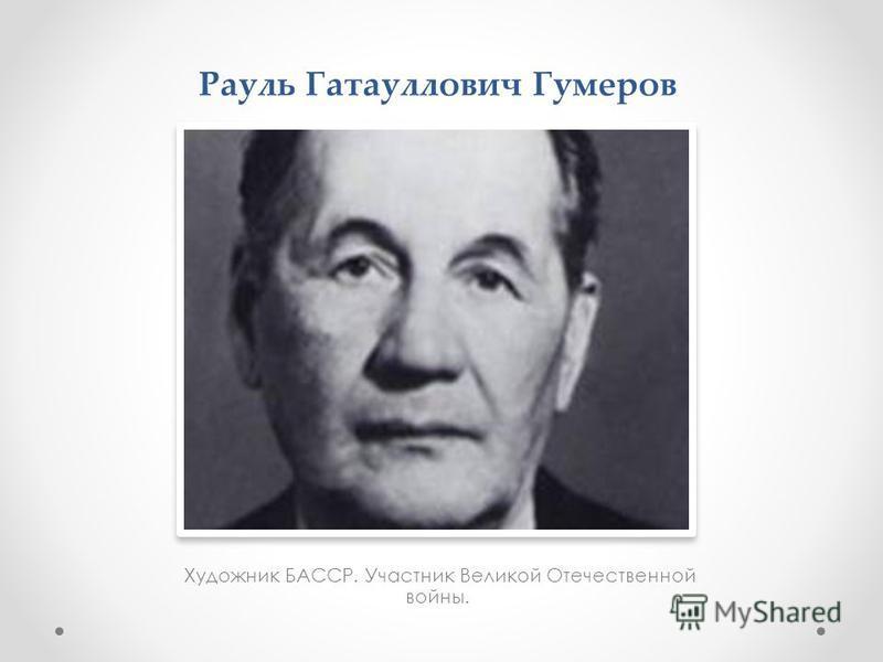 Рауль Гатауллович Гумеров Художник БАССР. Участник Великой Отечественной войны.