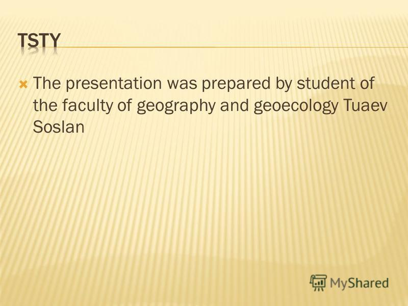 The presentation was prepared by student of the faculty of geography and geoecology Tuaev Soslan