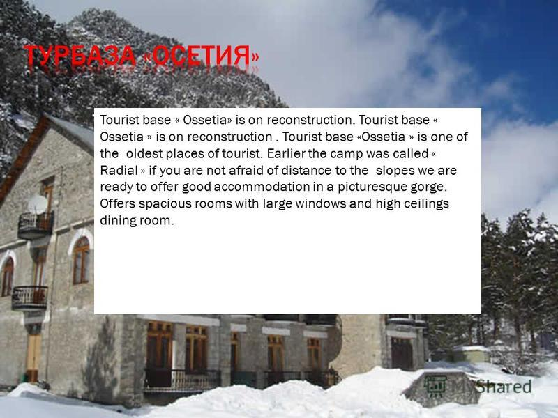 Tourist base « Ossetia» is on reconstruction. Tourist base « Ossetia » is on reconstruction. Tourist base «Ossetia » is one of the oldest places of tourist. Earlier the camp was called « Radial » if you are not afraid of distance to the slopes we are