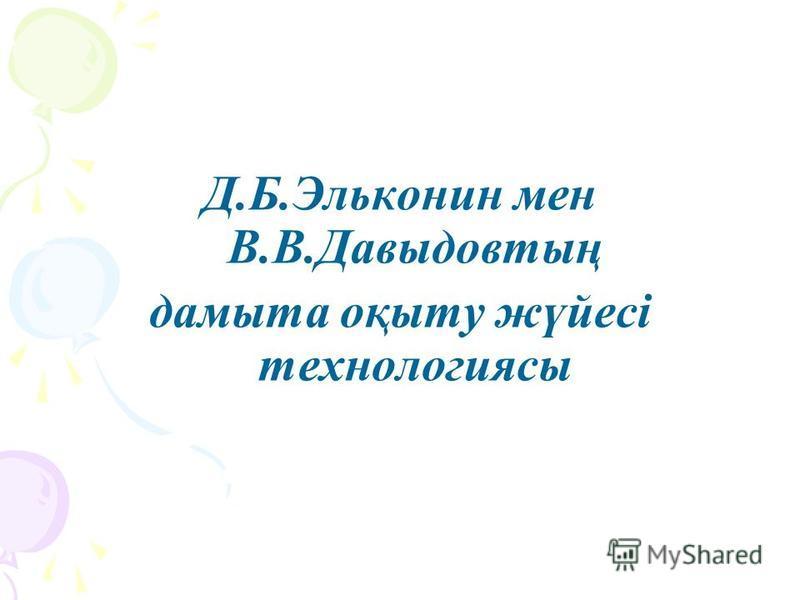 Д.Б.Эльконин мен В.В.Давыдовтың дамыта оқыту жүйесі технологиясы