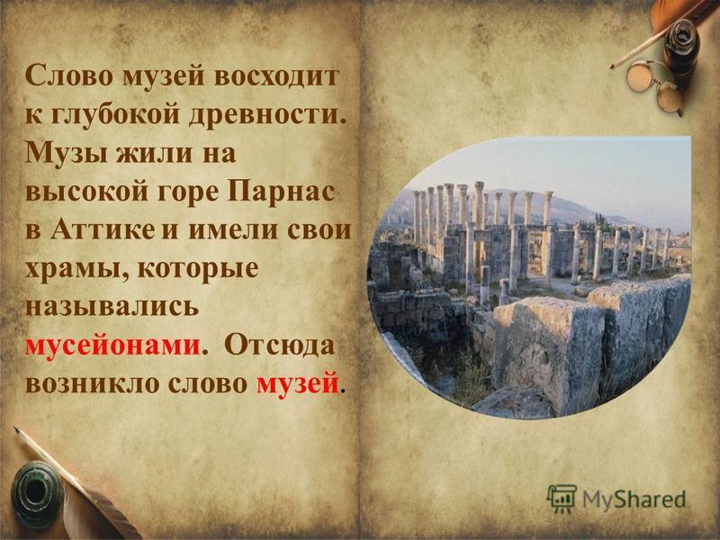 Слово музей восходит к глубокой древности. Музы жили на высокой горе Парнас в Аттике и имели свои храмы, которые назывались мусейонами. Отсюда возникло слово музей.