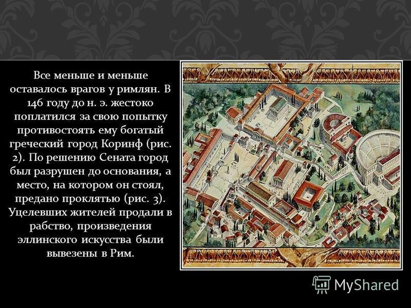 Все меньше и меньше оставалось врагов у римлян. В 146 году до н. э. жестоко поплатился за свою попытку противостоять ему богатый греческий город Коринф ( рис. 2). По решению Сената город был разрушен до основания, а место, на котором он стоял, предан