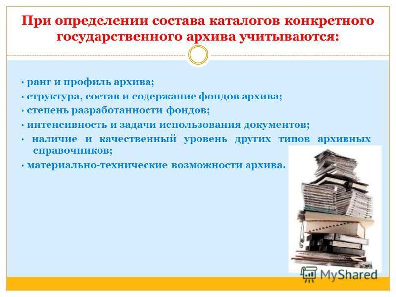 При определении состава каталогов конкретного государственного архива учитываются: · ранг и профиль архива; · структура, состав и содержание фондов архива; · степень разработанности фондов; · интенсивность и задачи использования документов; · наличие