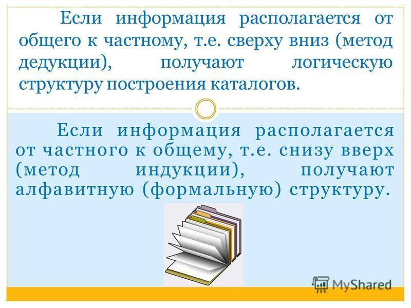 Если информация располагается от частного к общему, т.е. снизу вверх (метод индукции), получают алфавитную (формальную) структуру. Если информация располагается от общего к частному, т.е. сверху вниз (метод дедукции), получают логическую структуру по