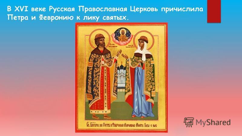 В XVI веке Русская Православная Церковь причислила Петра и Февронию к лику святых.