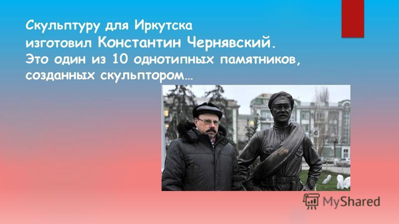 Скульптуру для Иркутска изготовил Константин Чернявский. Это один из 10 однотипных памятников, созданных скульптором…
