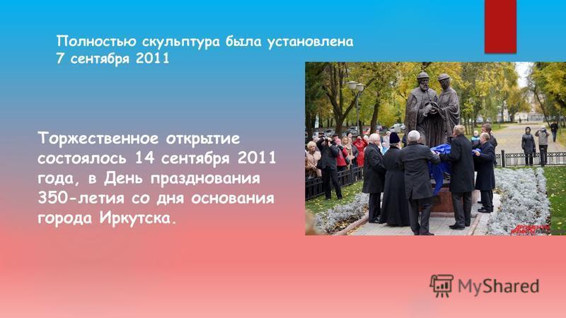 Полностью скульптура была установлена 7 сентября 2011 Торжественное открытие состоялось 14 сентября 2011 года, в День празднования 350-летия со дня основания города Иркутска.