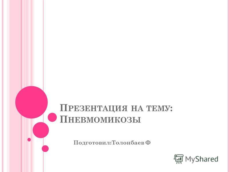 П РЕЗЕНТАЦИЯ НА ТЕМУ : П НЕВМОМИКОЗЫ Подготовил:Толонбаев Ф