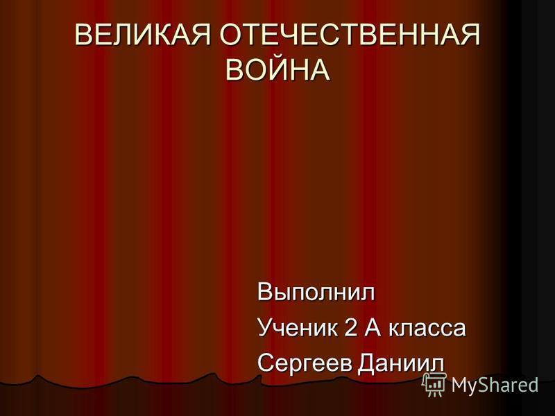 ВЕЛИКАЯ ОТЕЧЕСТВЕННАЯ ВОЙНА Выполнил Ученик 2 А класса Сергеев Даниил
