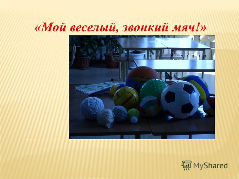 «Мой веселый, звонкий мяч!»