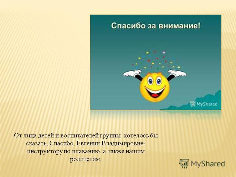 От лица детей и воспитателей группы хотелось бы сказать, Спасибо, Евгении Владимировне- инструктору по плаванию, а также нашим родителям.