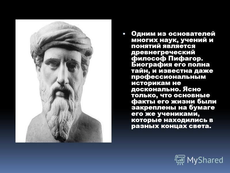 Одним из основателей многих наук, учений и понятий является древнегреческий философ Пифагор. Биография его полна тайн, и известна даже профессиональным историкам не досконально. Ясно только, что основные факты его жизни были закреплены на бумаге его