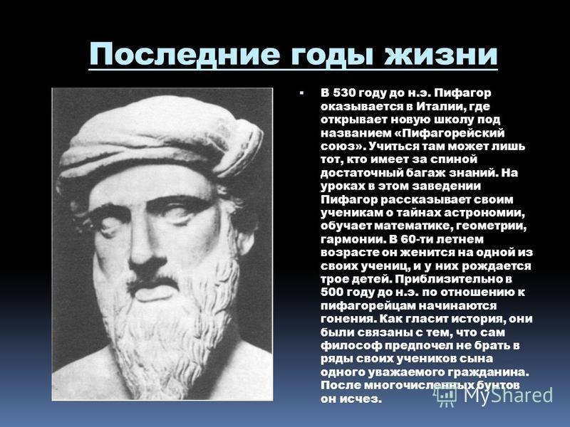 Последние годы жизни В 530 году до н.э. Пифагор оказывается в Италии, где открывает новую школу под названием «Пифагорейский союз». Учиться там может лишь тот, кто имеет за спиной достаточный багаж знаний. На уроках в этом заведении Пифагор рассказыв