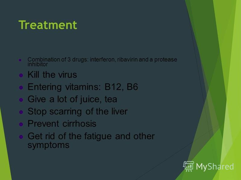 Treatment Combination of 3 drugs: interferon, ribavirin and a protease inhibitor Kill the virus Entering vitamins: B12, B6 Give a lot of juice, tea Stop scarring of the liver Prevent cirrhosis Get rid of the fatigue and other symptoms