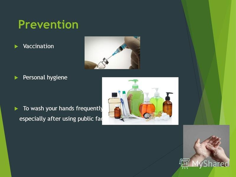 Prevention Vaccination Personal hygiene To wash your hands frequently, especially after using public facilities