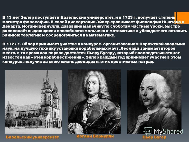 В 13 лет Эйлер поступает в Базельский университет, и в 1723 г. получает степень магистра философии. В своей диссертации Эйлер сравнивает философии Ньютона и Декарта. Иоганн Бернулли, дававший мальчику по субботам частные уроки, быстро распознаёт выда