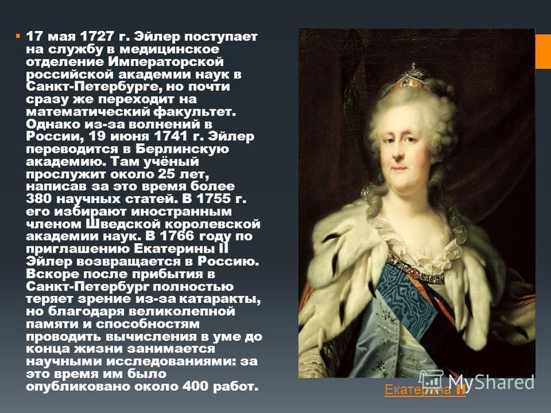 17 мая 1727 г. Эйлер поступает на службу в медицинское отделение Императорской российской академии наук в Санкт-Петербурге, но почти сразу же переходит на математический факультет. Однако из-за волнений в России, 19 июня 1741 г. Эйлер переводится в Б