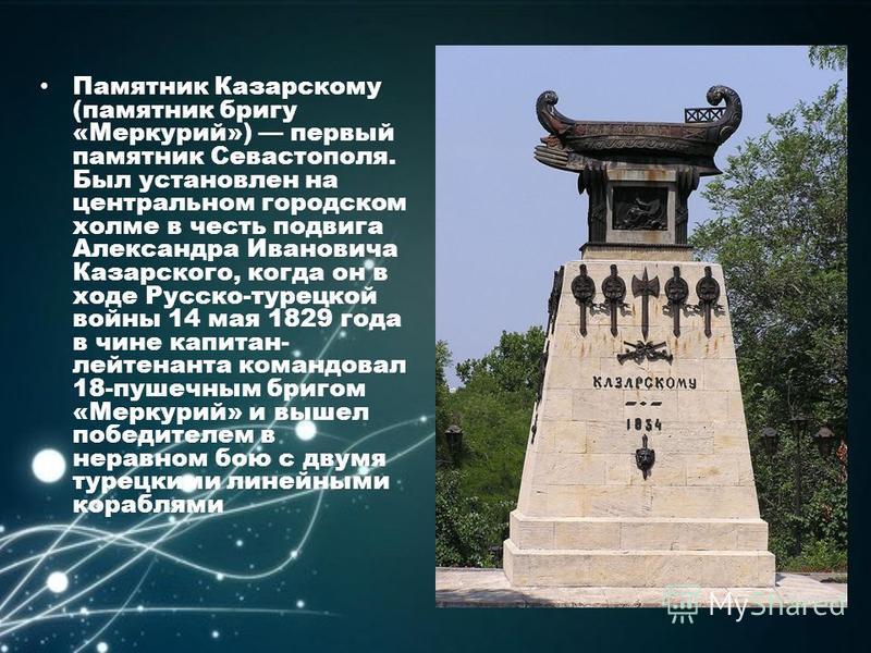Памятник Казарскому (памятник бригу «Меркурий») первый памятник Севастополя. Был установлен на центральном городском холме в честь подвига Александра Ивановича Казарского, когда он в ходе Русско-турецкой войны 14 мая 1829 года в чине капитан- лейтена