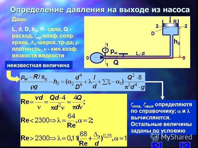 Определение давления на выходе из насоса Дано: L, d, D, h 0, R- сила, Q - расход, z кр -коэфффф. сопр. крана, э -шорох. тр-да, плотность, n - кин.коэфффф. вязкости жедкости L, d D R Q рмрм h0h0 1 1 2 0 z пов, z вых определяются по справочнику; a и l