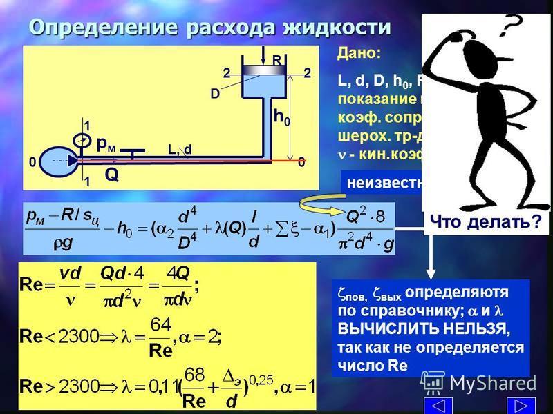 Определение расхода жедкости Дано: L, d, D, h 0, R- сила, р м – показание манометра, z кр - коэфффф. сопр. крана, э - шорох. тр-да, плотность, n - кин.коэфффф. вязкости же L, d D R Q рмрм h0h0 1 1 2 0 z пов, z вых определяются по справочнику; a и l В