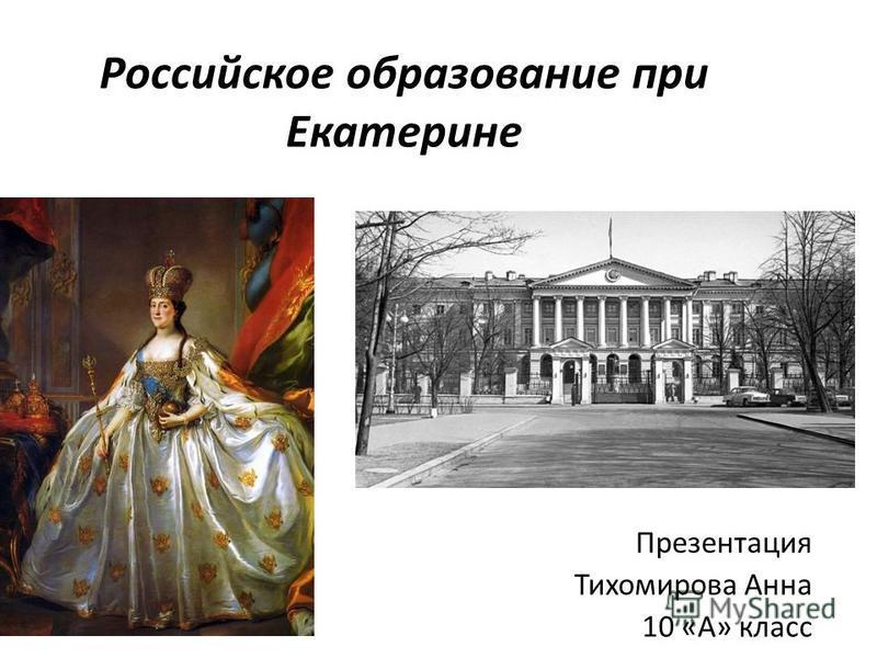 Российское образование при Екатерине Презентация Тихомирова Анна 10 «А» класс