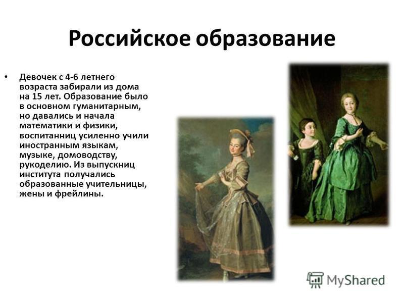 Российское образование Девочек с 4-6 летнего возраста забирали из дома на 15 лет. Образование было в основном гуманитарным, но давались и начала математики и физики, воспитанниц усиленно учили иностранным языкам, музыке, домоводству, рукоделию. Из вы