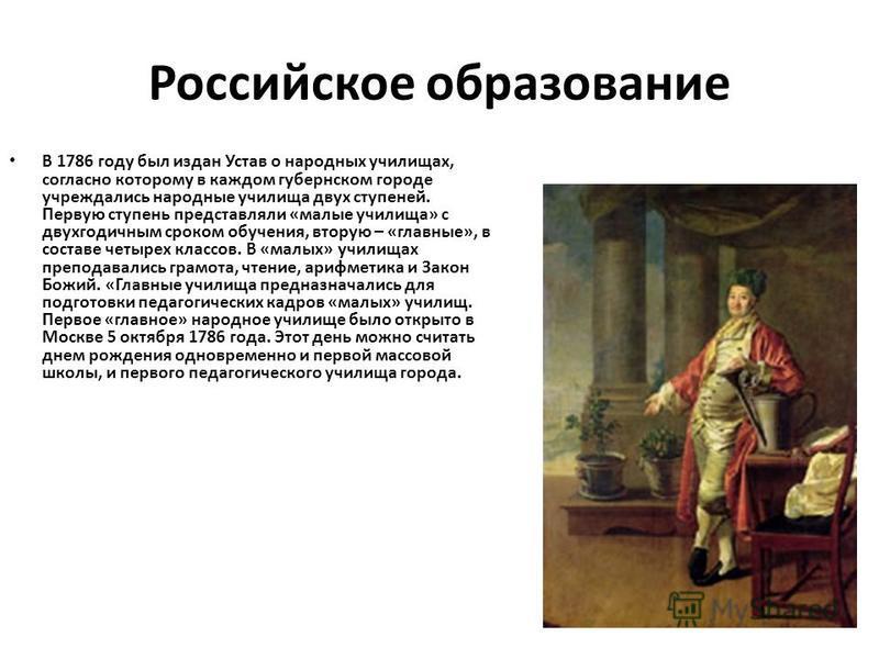 Российское образование В 1786 году был издан Устав о народных училищах, согласно которому в каждом губернском городе учреждались народные училища двух ступеней. Первую ступень представляли «малые училища» с двухгодичным сроком обучения, вторую – «гла