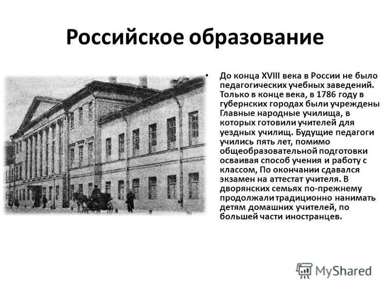 Российское образование До конца XVIII века в России не было педагогических учебных заведений. Только в конце века, в 1786 году в губернских городах были учреждены Главные народные училища, в которых готовили учителей для уездных училищ. Будущие педаг