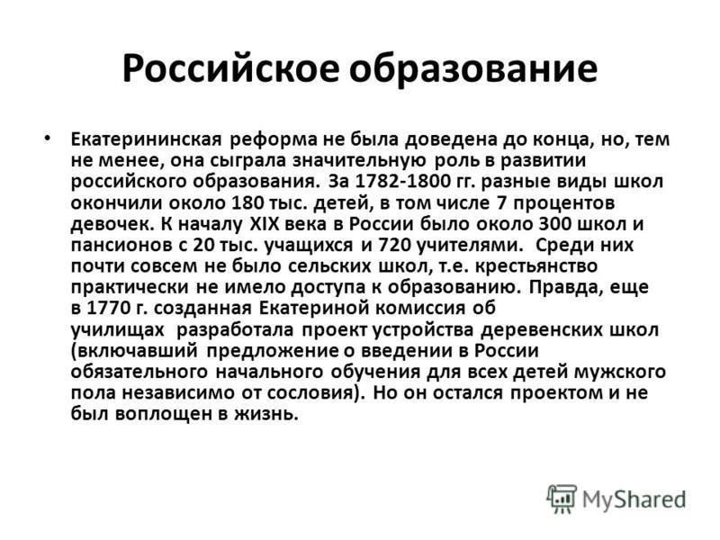 Российское образование Екатерининская реформа не была доведена до конца, но, тем не менее, она сыграла значительную роль в развитии российского образования. За 1782-1800 гг. разные виды школ окончили около 180 тыс. детей, в том числе 7 процентов дево