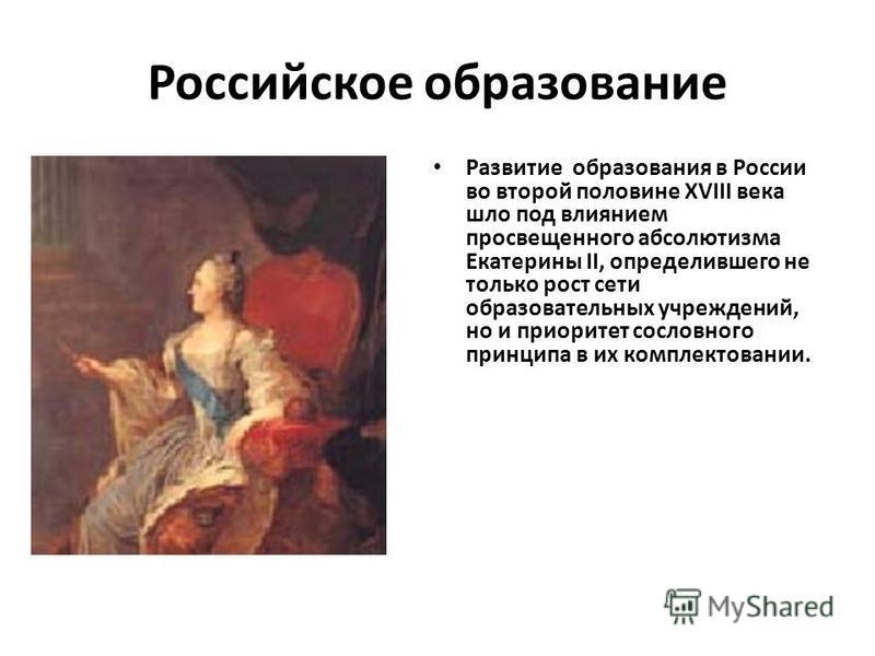 Российское образование Развитие образования в России во второй половине XVIII века шло под влиянием просвещенного абсолютизма Екатерины II, определившего не только рост сети образовательных учреждений, но и приоритет сословного принципа в их комплект