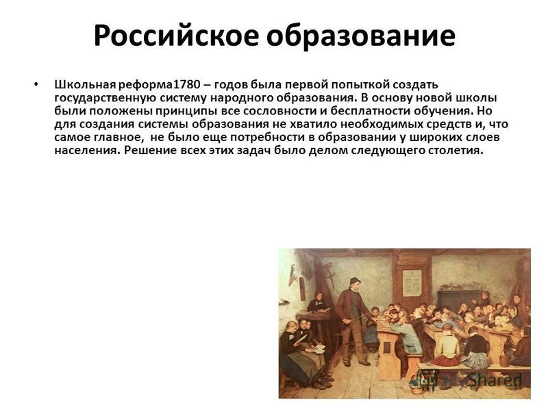 Российское образование Школьная реформа 1780 – годов была первой попыткой создать государственную систему народного образования. В основу новой школы были положены принципы все сословности и бесплатности обучения. Но для создания системы образования