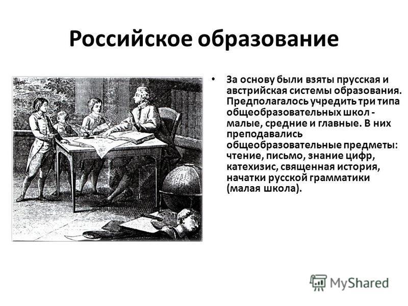 Российское образование За основу были взяты прусская и австрийская системы образования. Предполагалось учредить три типа общеобразовательных школ - малые, средние и главные. В них преподавались общеобразовательные предметы: чтение, письмо, знание циф